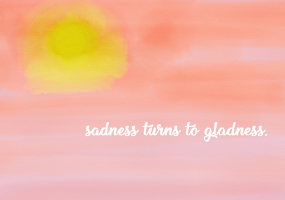 Sadness Turns to Gladness